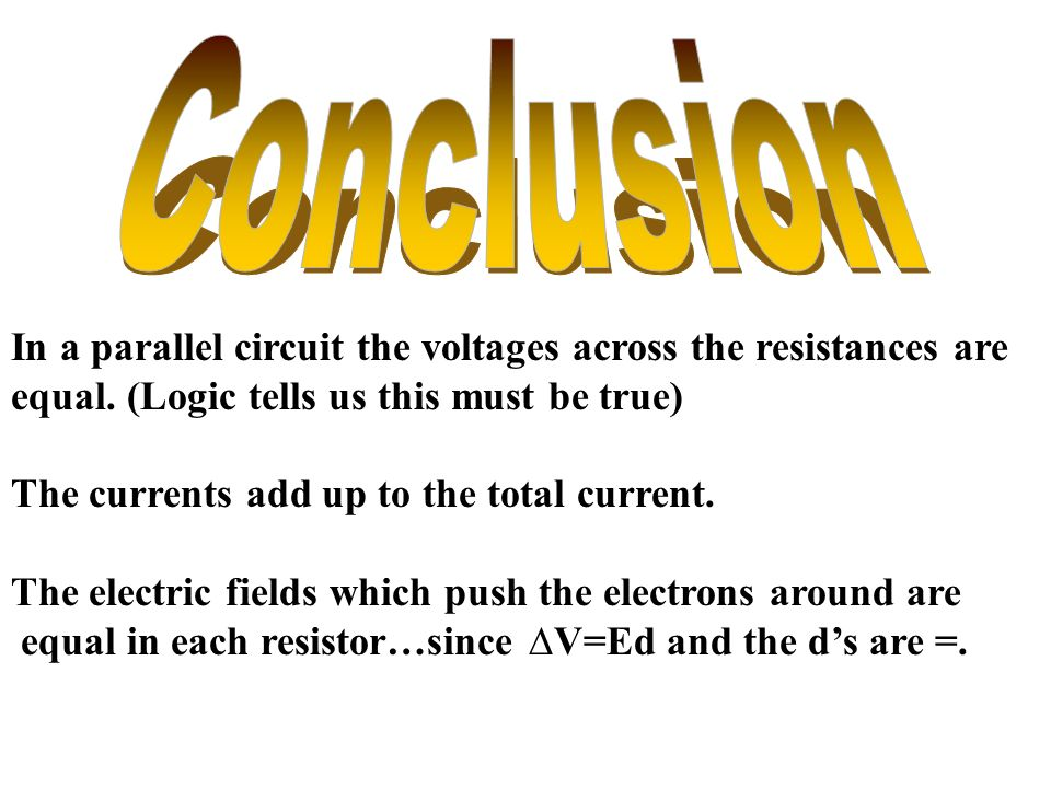 Conclusion In a parallel circuit the voltages across the resistances are. equal. (Logic tells us this must be true)