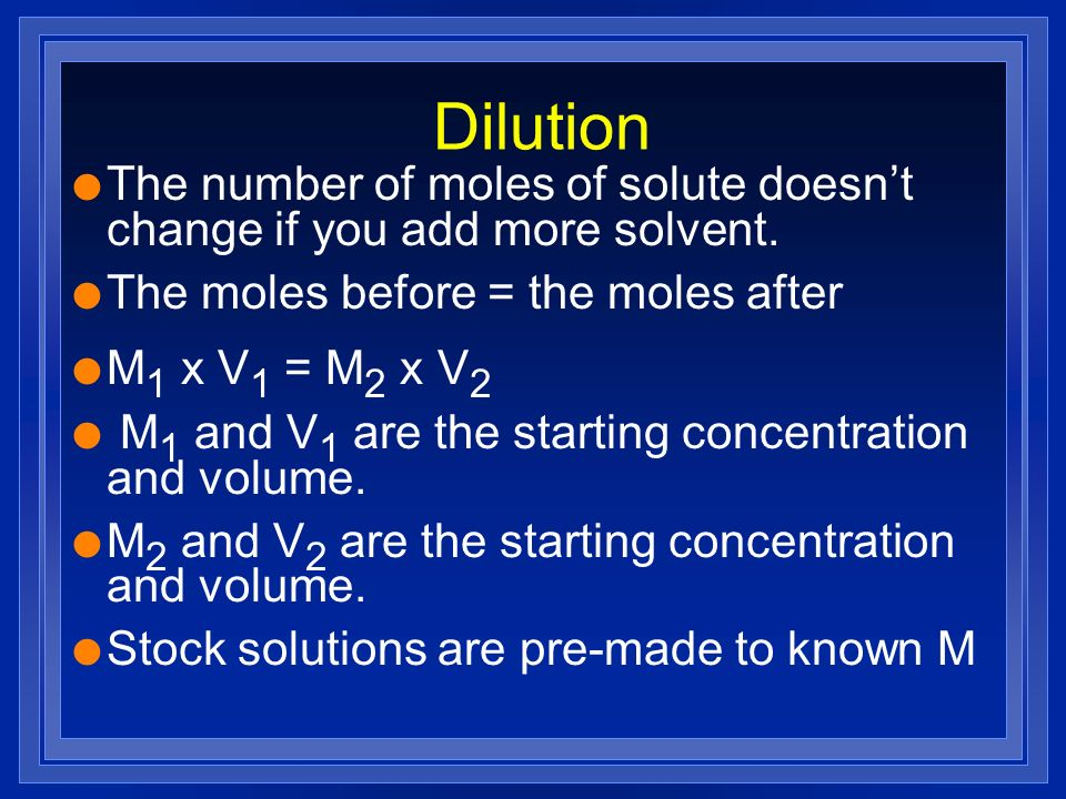 Dilution The number of moles of solute doesn't change if you add more solvent. The moles before = the moles after.