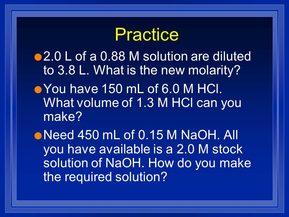 Practice 2.0 L of a 0.88 M solution are diluted to 3.8 L. What is the new molarity