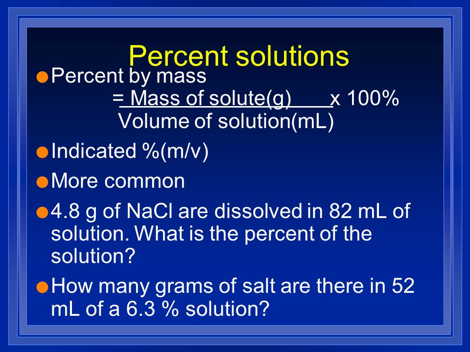 Percent solutions Percent by mass = Mass of solute(g) x 100% Volume of solution(mL)