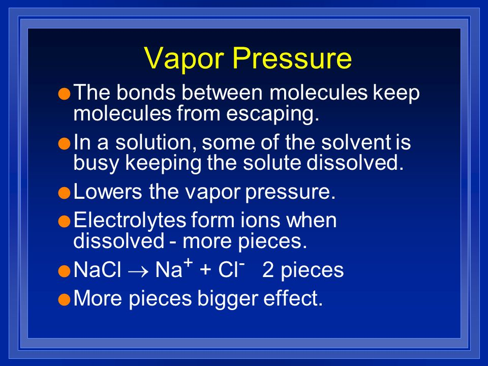 Vapor Pressure The bonds between molecules keep molecules from escaping. In a solution, some of the solvent is busy keeping the solute dissolved.
