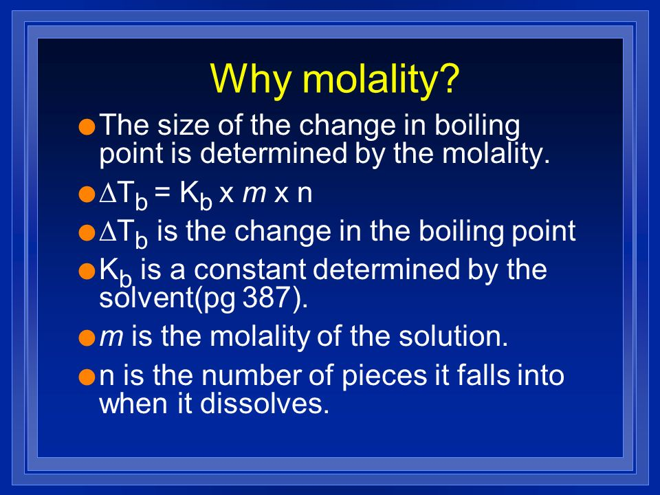 Why molality The size of the change in boiling point is determined by the molality. DTb = Kb x m x n.