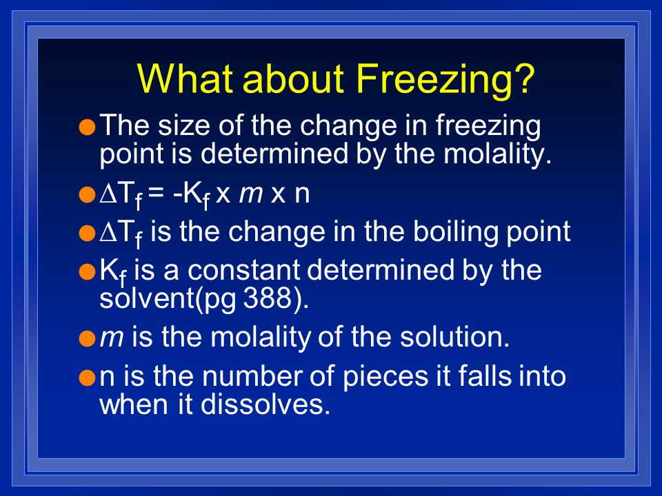 What about Freezing The size of the change in freezing point is determined by the molality. DTf = -Kf x m x n.