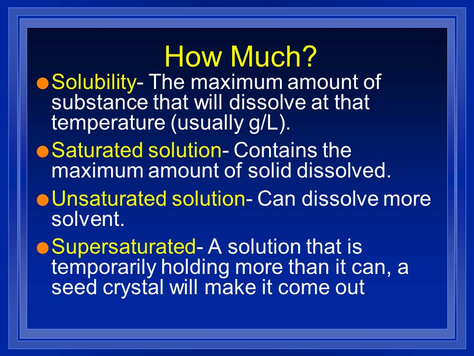 How Much Solubility- The maximum amount of substance that will dissolve at that temperature (usually g/L).