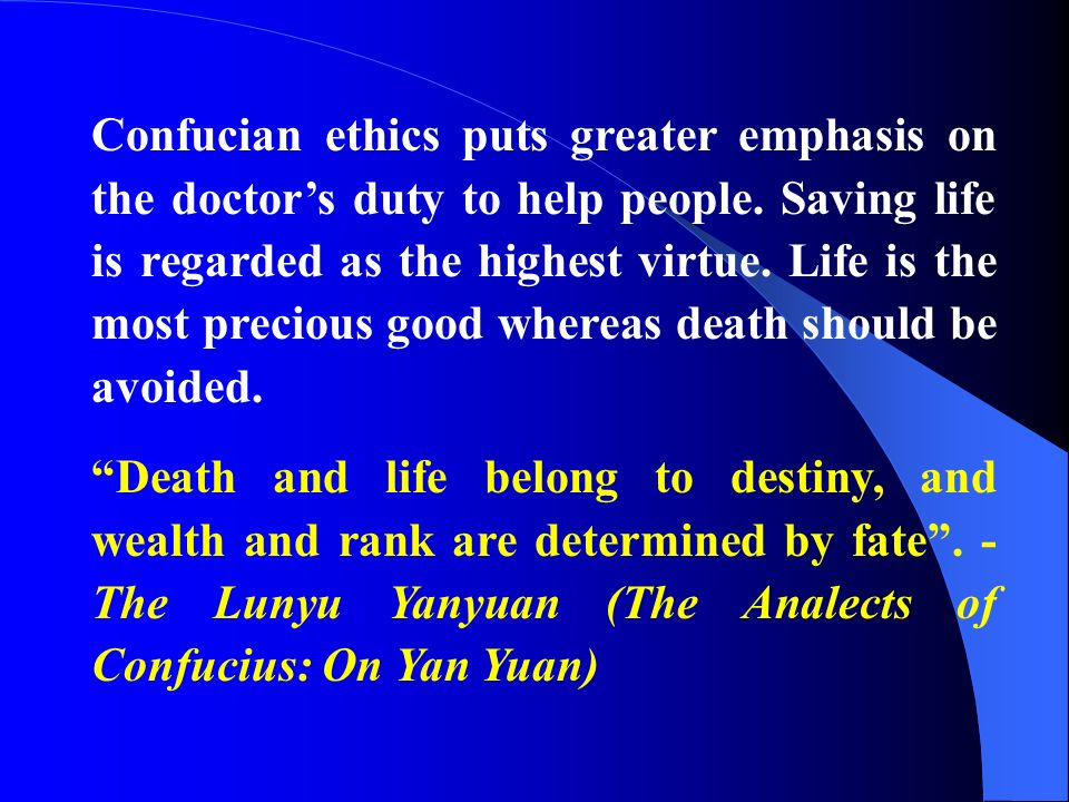 Confucian ethics puts greater emphasis on the doctor's duty to help people. Saving life is regarded as the highest virtue. Life is the most precious good whereas death should be avoided.