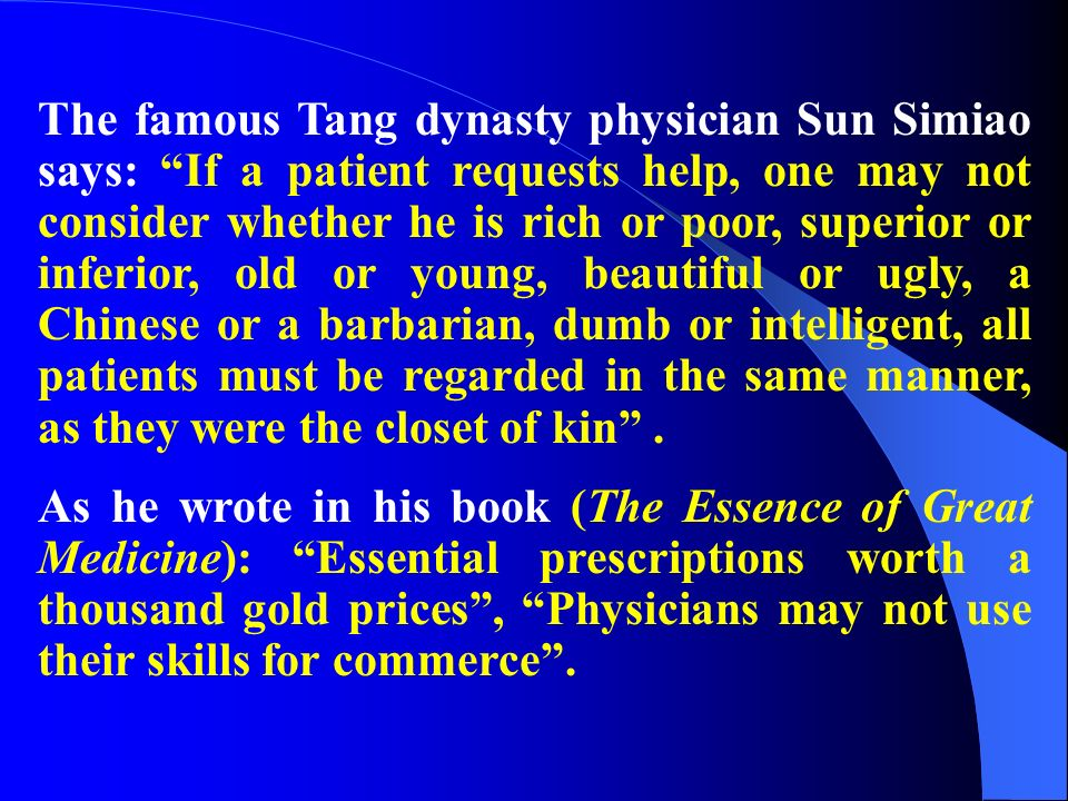 The famous Tang dynasty physician Sun Simiao says: If a patient requests help, one may not consider whether he is rich or poor, superior or inferior, old or young, beautiful or ugly, a Chinese or a barbarian, dumb or intelligent, all patients must be regarded in the same manner, as they were the closet of kin .