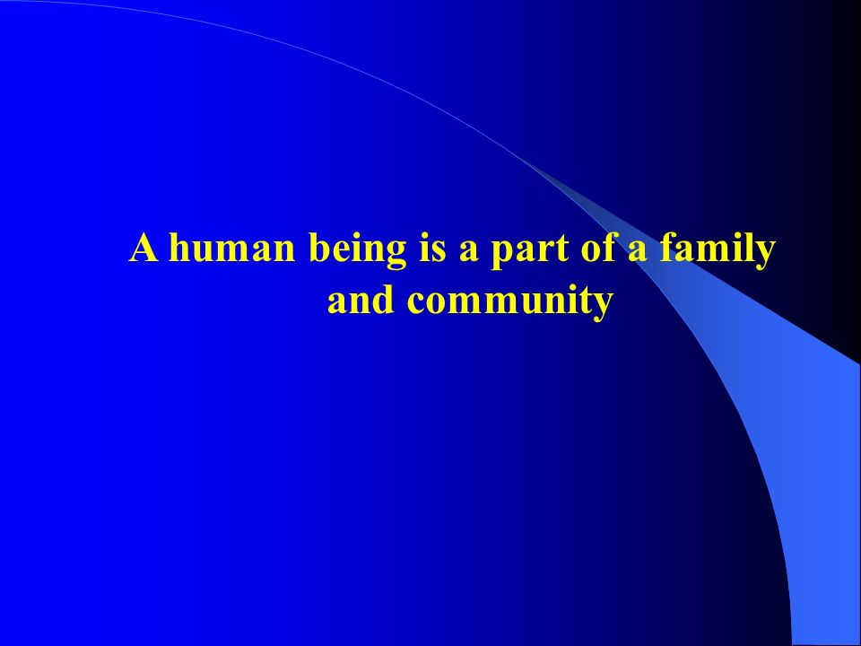 A human being is a part of a family and community