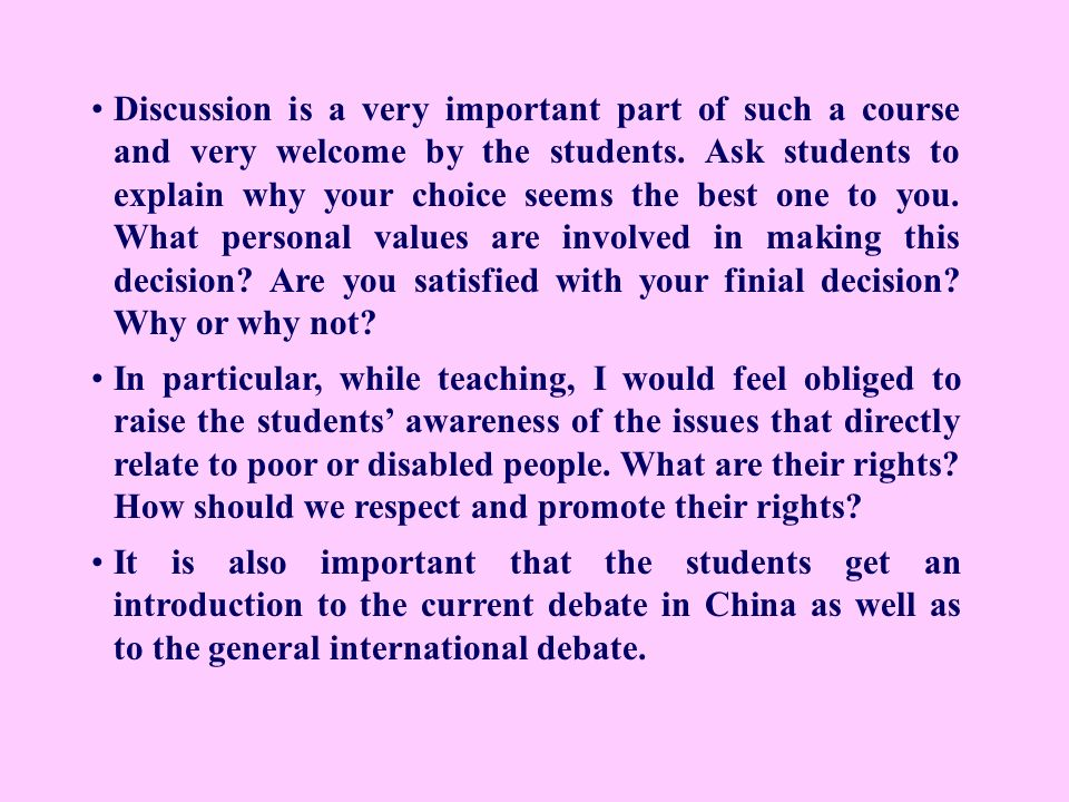 Discussion is a very important part of such a course and very welcome by the students. Ask students to explain why your choice seems the best one to you. What personal values are involved in making this decision Are you satisfied with your finial decision Why or why not