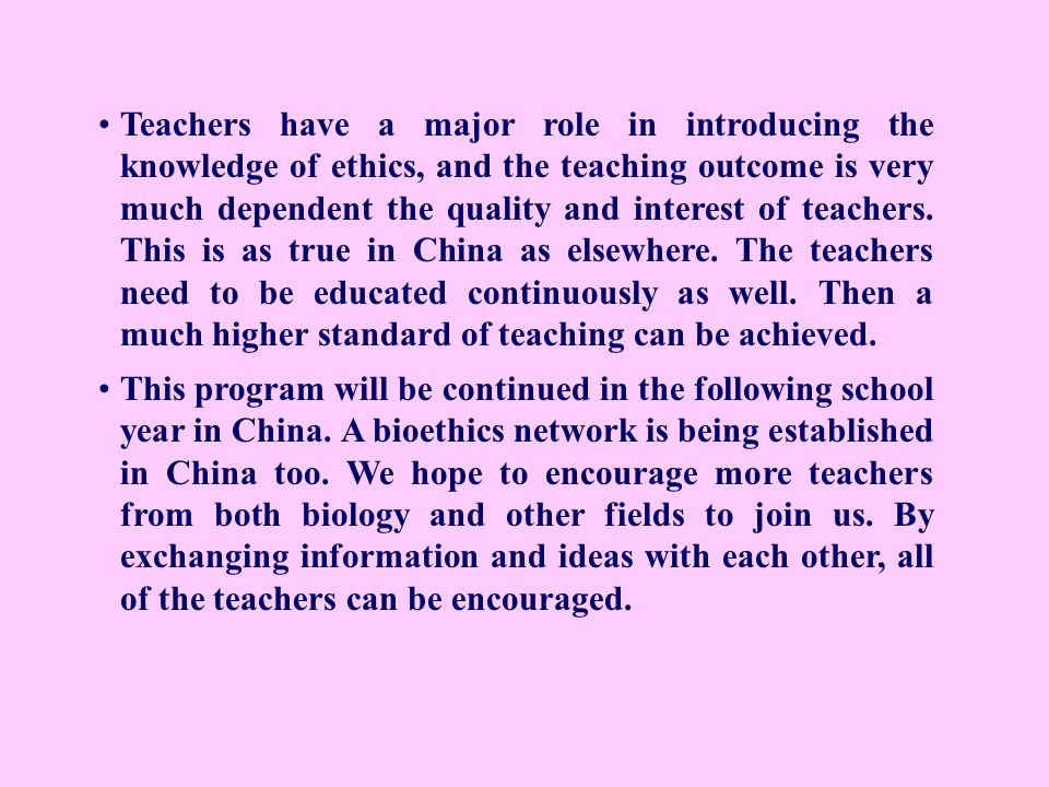 Teachers have a major role in introducing the knowledge of ethics, and the teaching outcome is very much dependent the quality and interest of teachers. This is as true in China as elsewhere. The teachers need to be educated continuously as well. Then a much higher standard of teaching can be achieved.