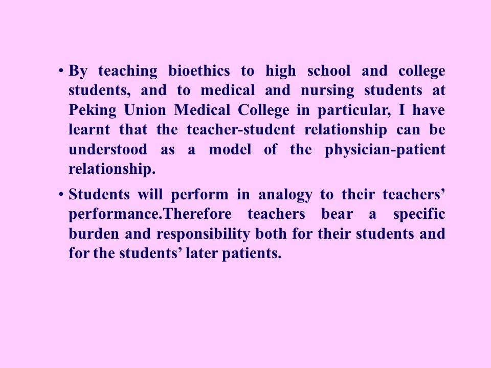 By teaching bioethics to high school and college students, and to medical and nursing students at Peking Union Medical College in particular, I have learnt that the teacher-student relationship can be understood as a model of the physician-patient relationship.