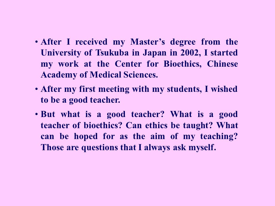 After I received my Master's degree from the University of Tsukuba in Japan in 2002, I started my work at the Center for Bioethics, Chinese Academy of Medical Sciences.