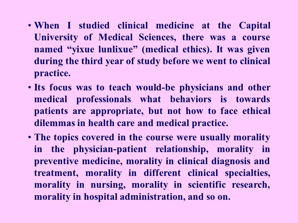 When I studied clinical medicine at the Capital University of Medical Sciences, there was a course named yixue lunlixue (medical ethics). It was given during the third year of study before we went to clinical practice.