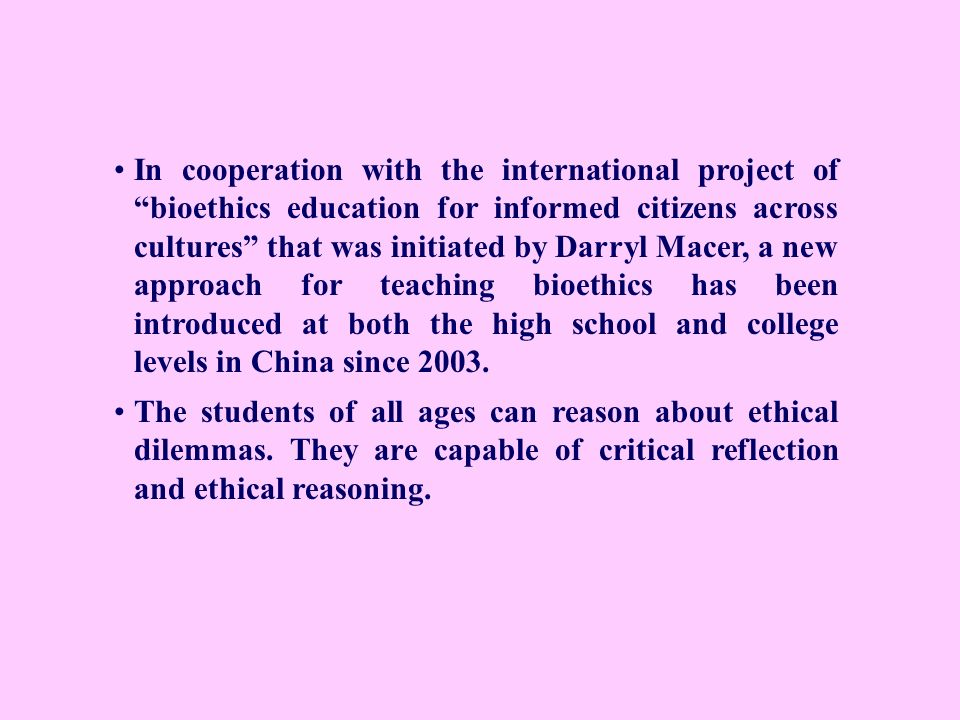 In cooperation with the international project of bioethics education for informed citizens across cultures that was initiated by Darryl Macer, a new approach for teaching bioethics has been introduced at both the high school and college levels in China since 2003.