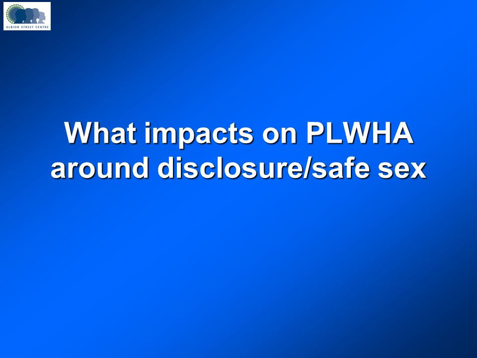 What impacts on PLWHA around disclosure/safe sex