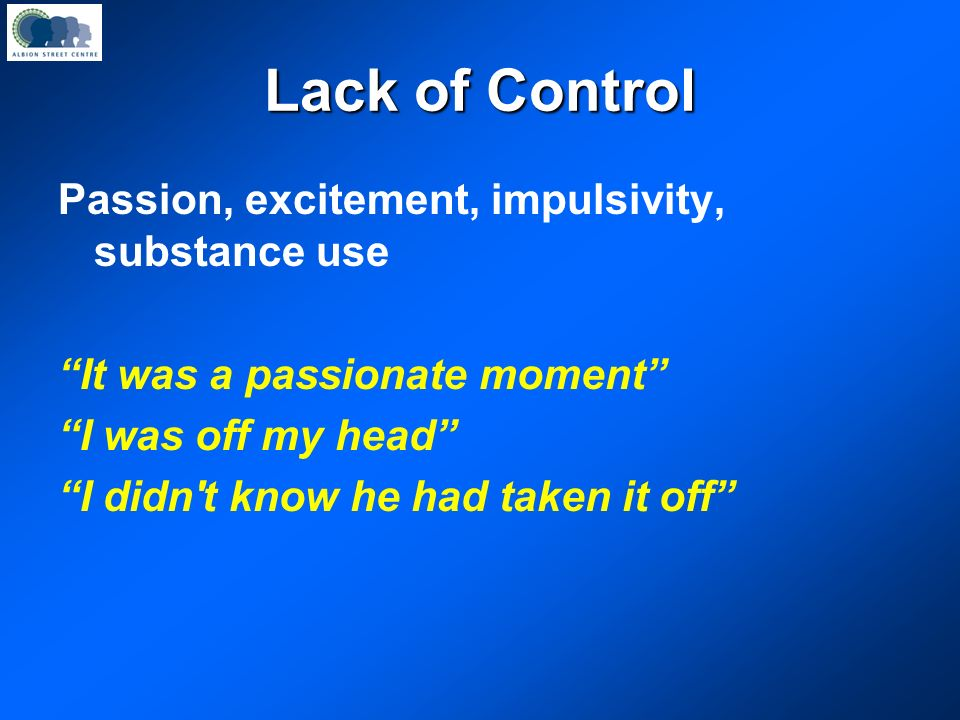Lack of Control Passion, excitement, impulsivity, substance use