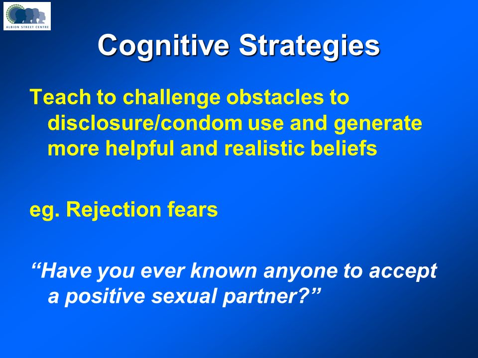 Cognitive Strategies Teach to challenge obstacles to disclosure/condom use and generate more helpful and realistic beliefs.