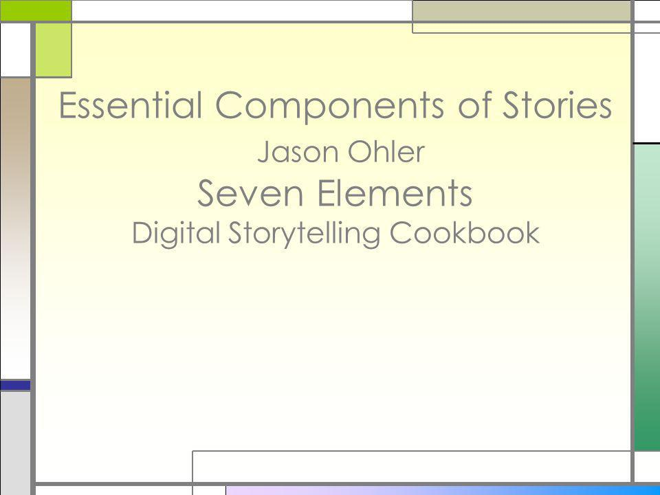 Essential Components of Stories Jason Ohler Seven Elements Digital Storytelling Cookbook