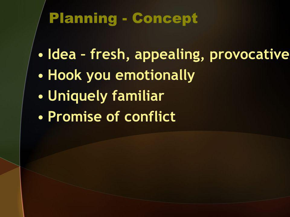 Planning - Concept Idea – fresh, appealing, provocative. Hook you emotionally. Uniquely familiar.