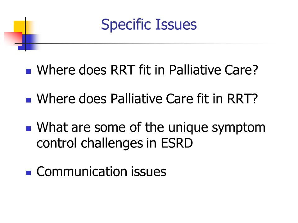 Specific Issues Where does RRT fit in Palliative Care
