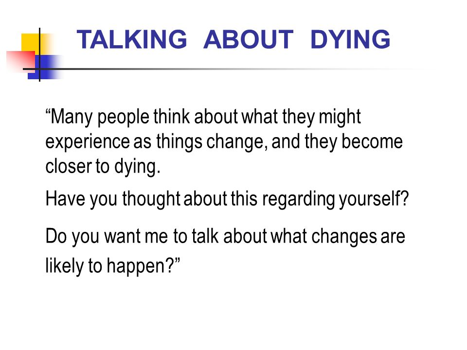 TALKING ABOUT DYING Many people think about what they might experience as things change, and they become closer to dying.