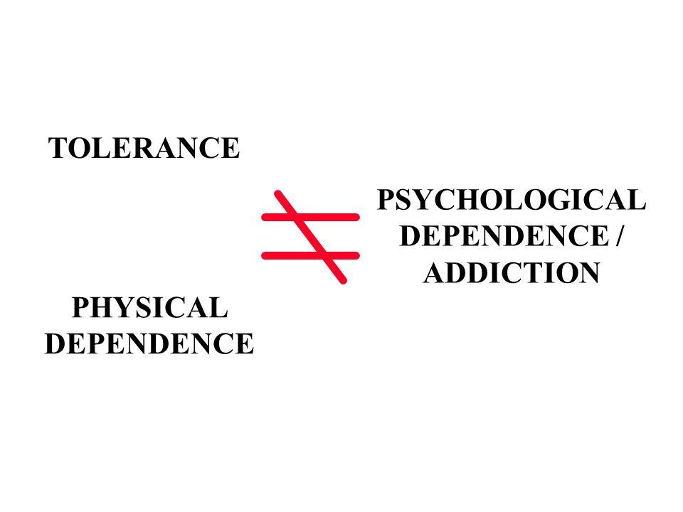 TOLERANCE PSYCHOLOGICAL DEPENDENCE / ADDICTION PHYSICAL DEPENDENCE
