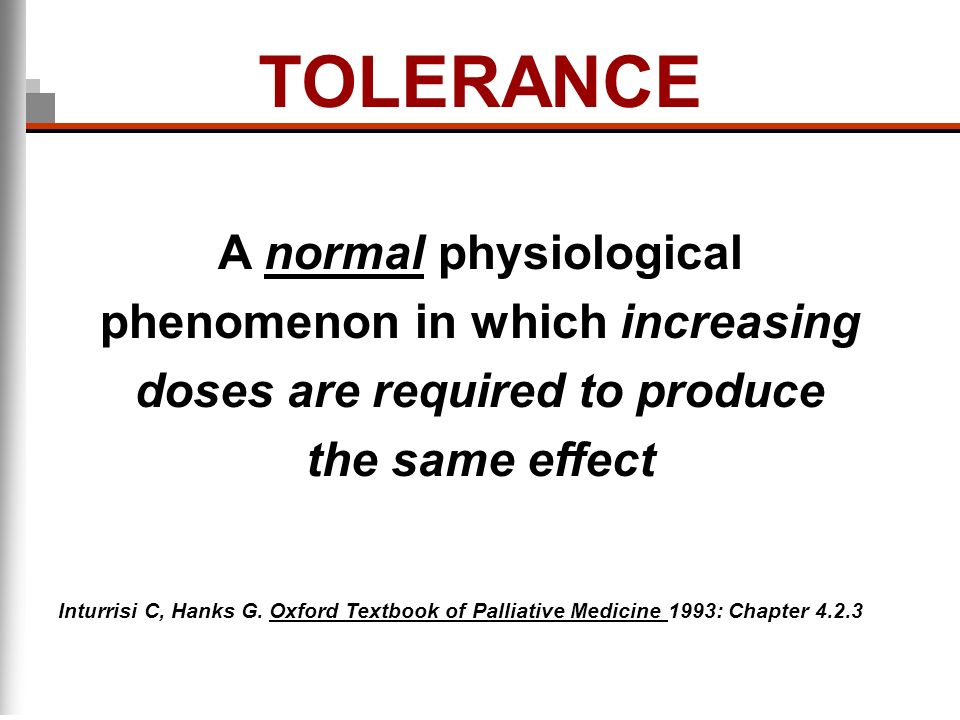 TOLERANCE A normal physiological phenomenon in which increasing doses are required to produce the same effect.
