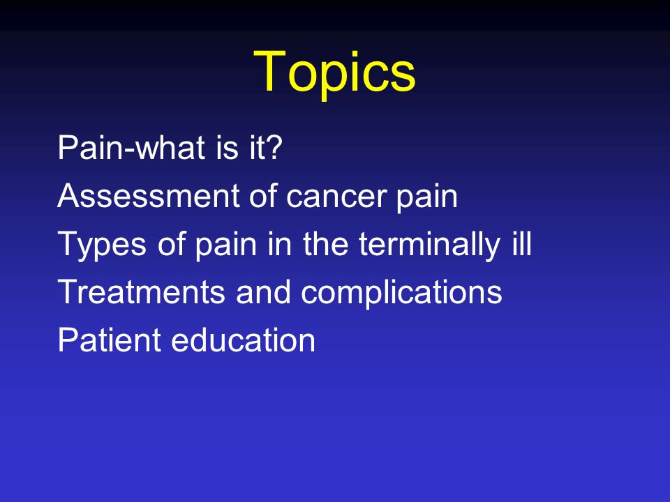 Topics Pain-what is it Assessment of cancer pain