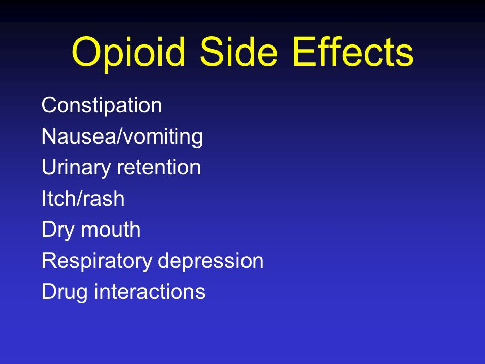 Opioid Side Effects Constipation Nausea/vomiting Urinary retention