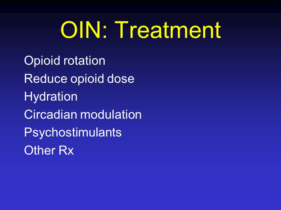 OIN: Treatment Opioid rotation Reduce opioid dose Hydration