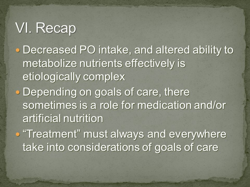 VI. Recap Decreased PO intake, and altered ability to metabolize nutrients effectively is etiologically complex.