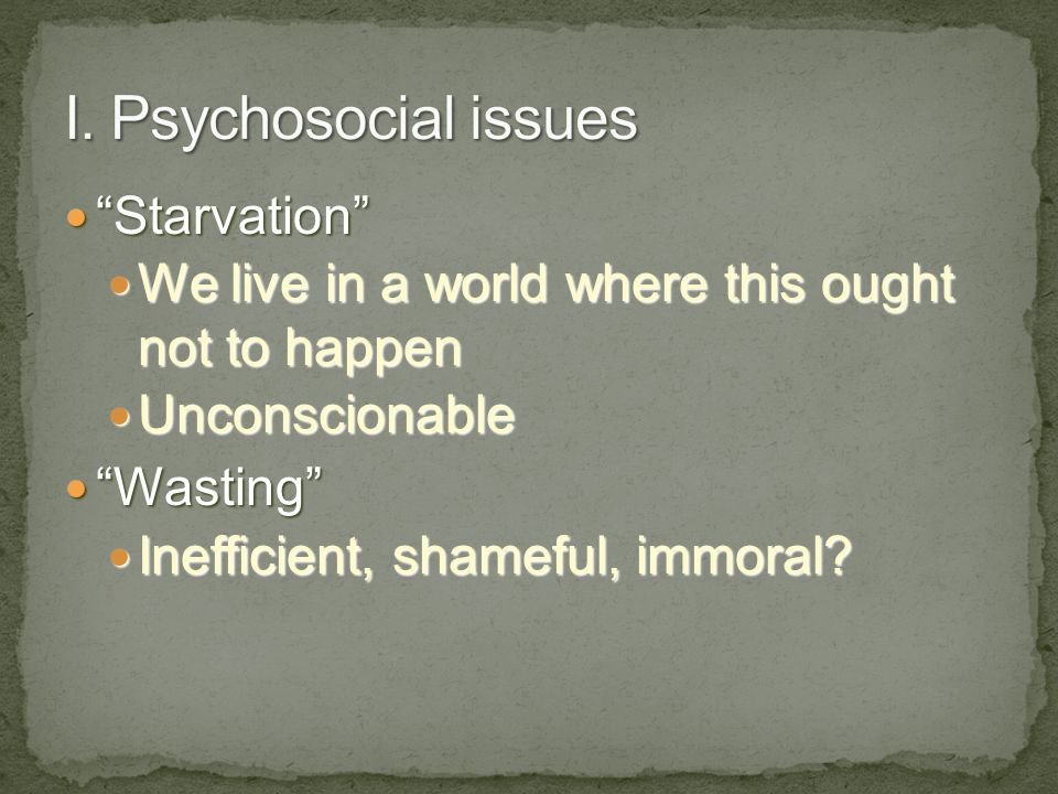 I. Psychosocial issues Starvation