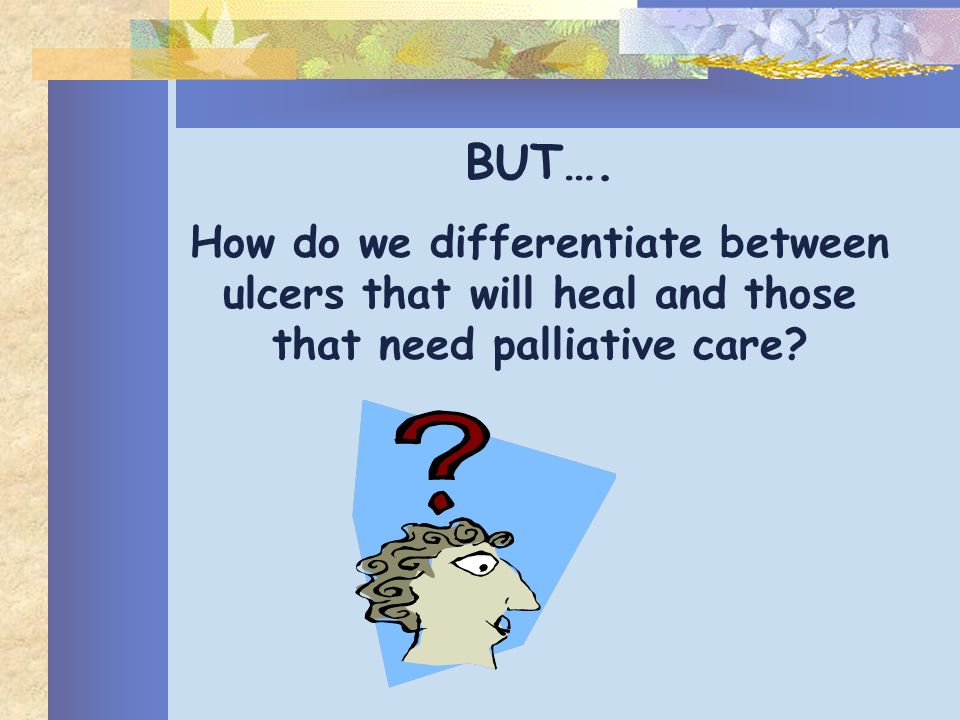 BUT…. How do we differentiate between ulcers that will heal and those that need palliative care