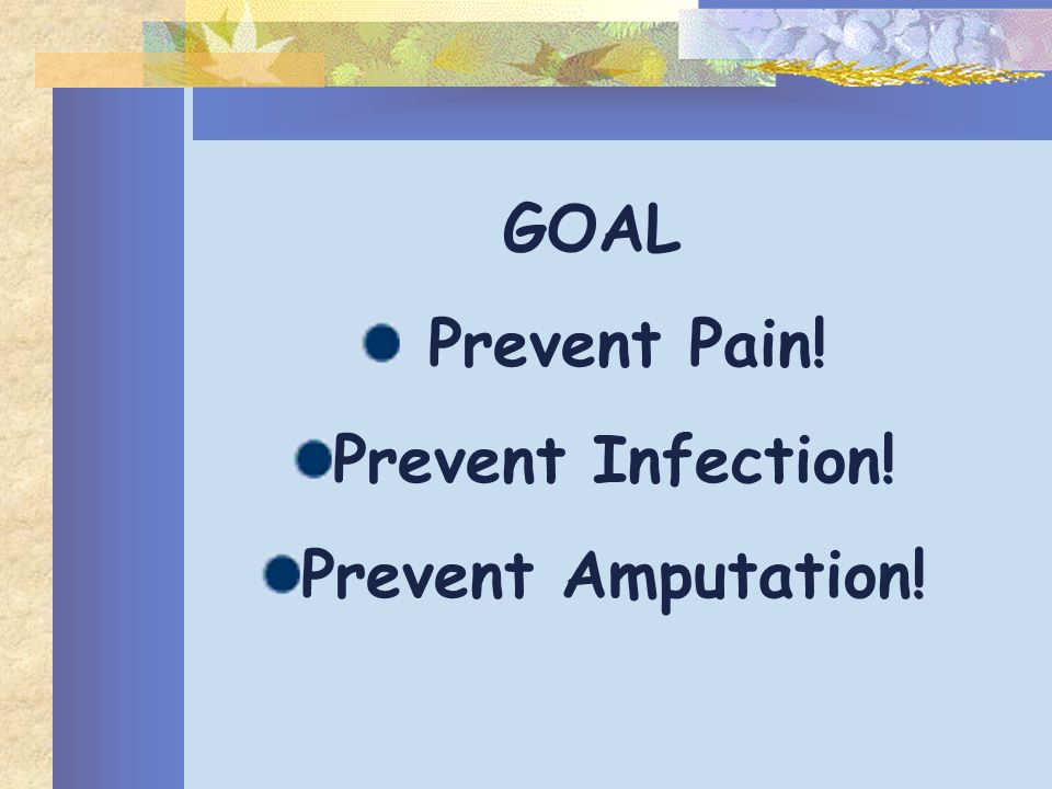 GOAL Prevent Pain! Prevent Infection! Prevent Amputation!