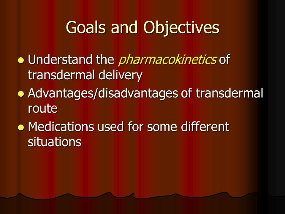 Goals and Objectives Understand the pharmacokinetics of transdermal delivery. Advantages/disadvantages of transdermal route.