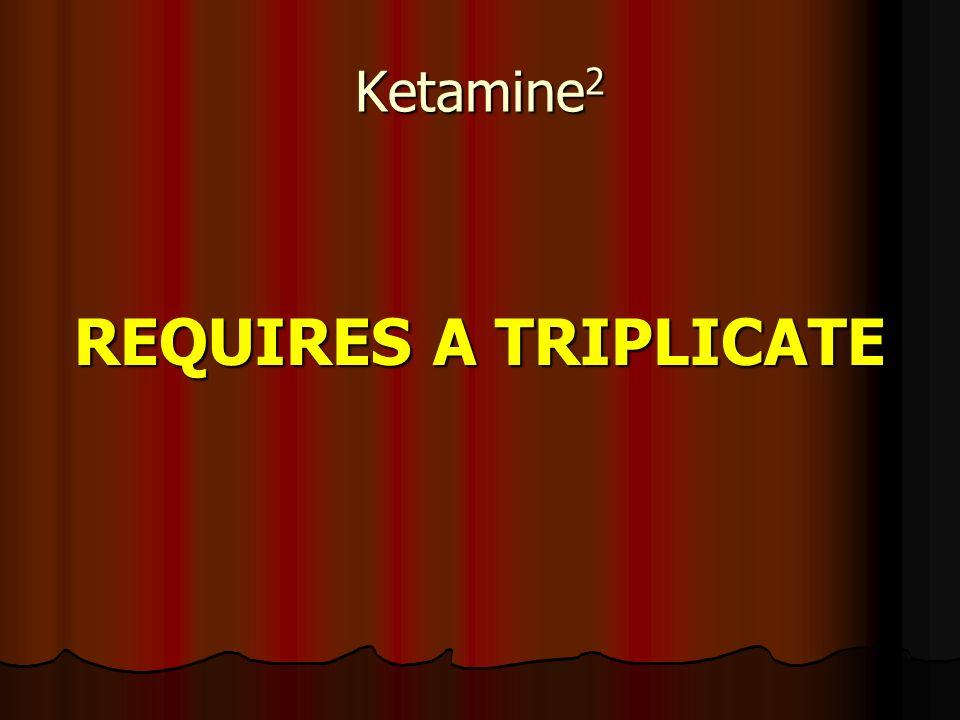 Ketamine2 REQUIRES A TRIPLICATE