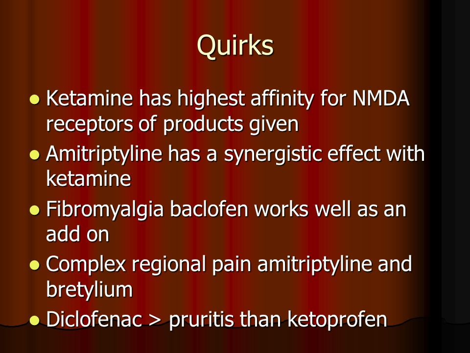 Quirks Ketamine has highest affinity for NMDA receptors of products given. Amitriptyline has a synergistic effect with ketamine.