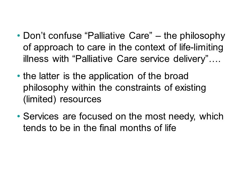 Don't confuse Palliative Care – the philosophy of approach to care in the context of life-limiting illness with Palliative Care service delivery ….