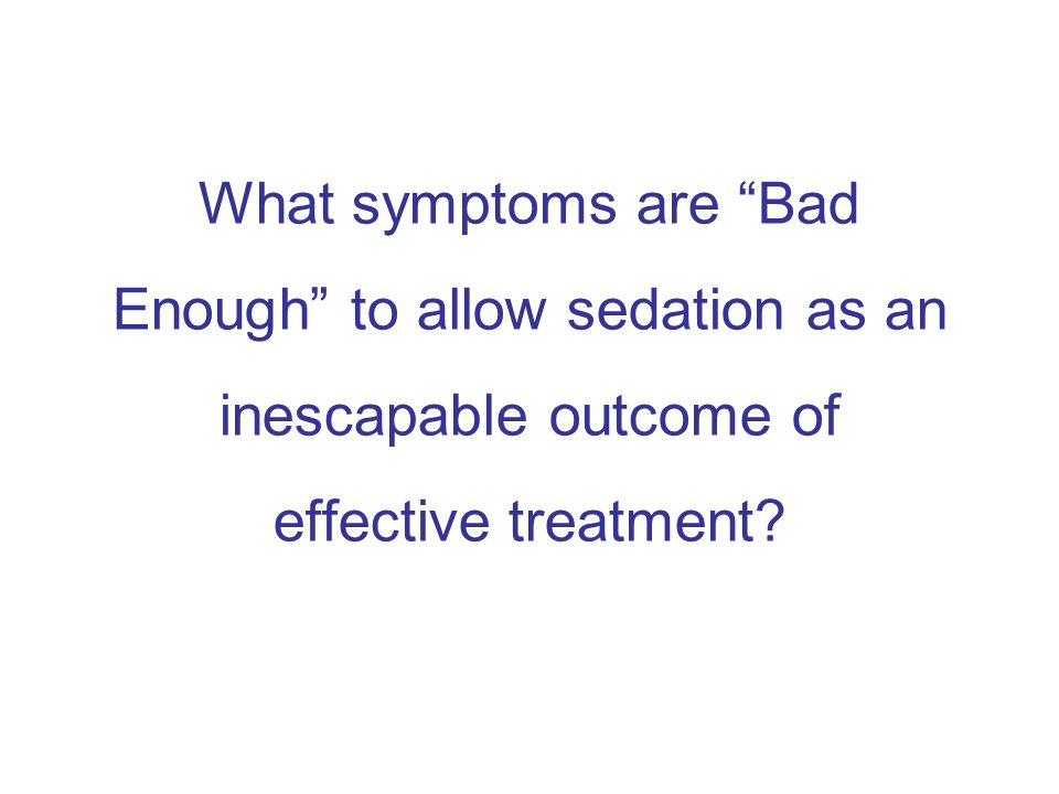 What symptoms are Bad Enough to allow sedation as an inescapable outcome of effective treatment