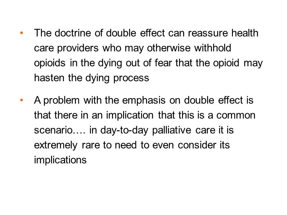The doctrine of double effect can reassure health care providers who may otherwise withhold opioids in the dying out of fear that the opioid may hasten the dying process