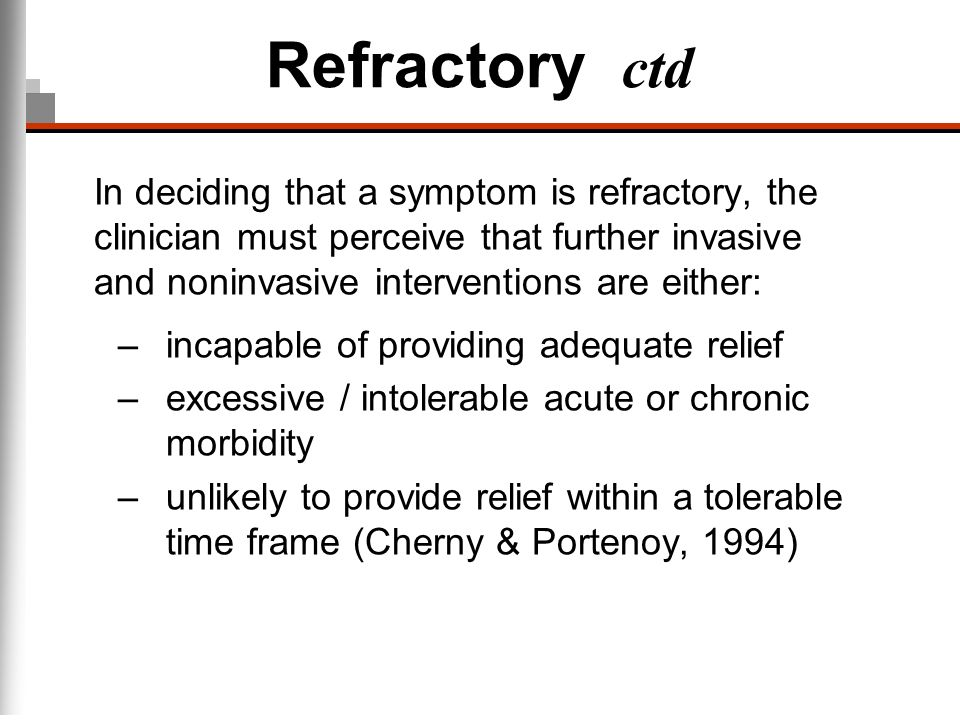 Refractory ctd In deciding that a symptom is refractory, the clinician must perceive that further invasive and noninvasive interventions are either: