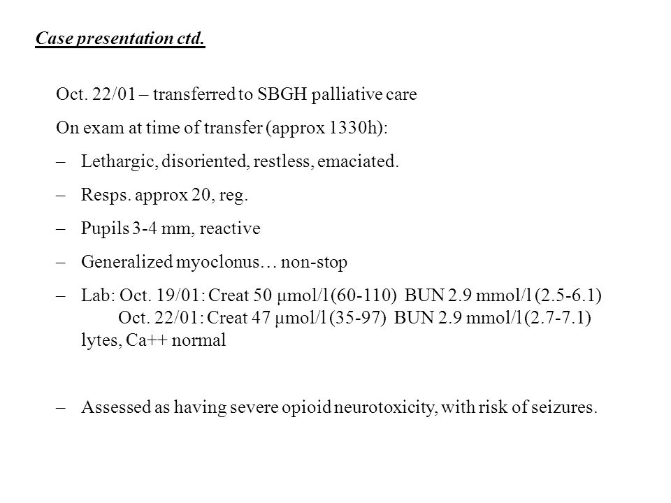 Case presentation ctd. Oct. 22/01 – transferred to SBGH palliative care. On exam at time of transfer (approx 1330h):