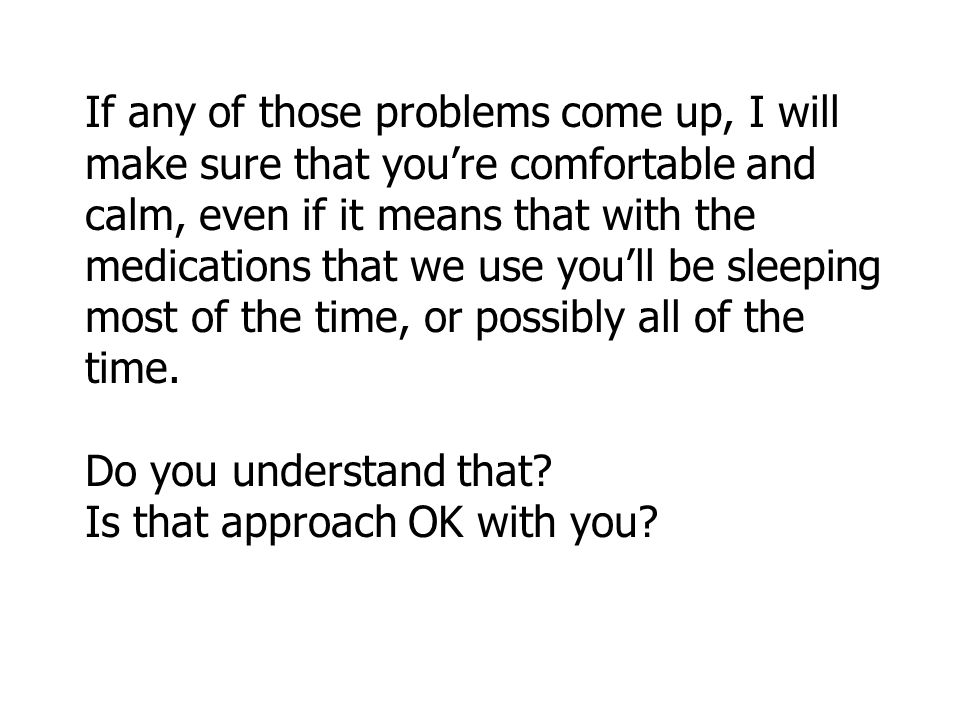 If any of those problems come up, I will make sure that you're comfortable and calm, even if it means that with the medications that we use you'll be sleeping most of the time, or possibly all of the time.
