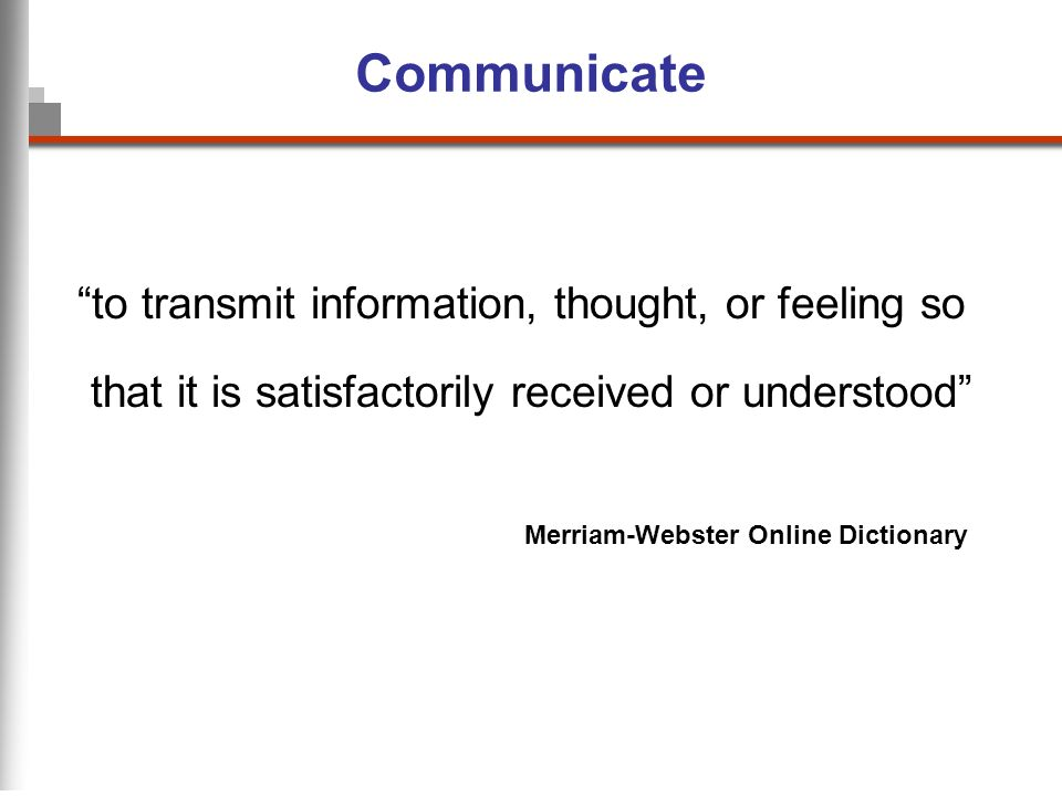 Communicate to transmit information, thought, or feeling so that it is satisfactorily received or understood