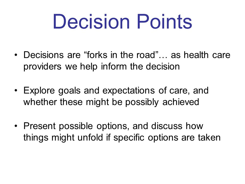 Decision Points Decisions are forks in the road … as health care providers we help inform the decision.