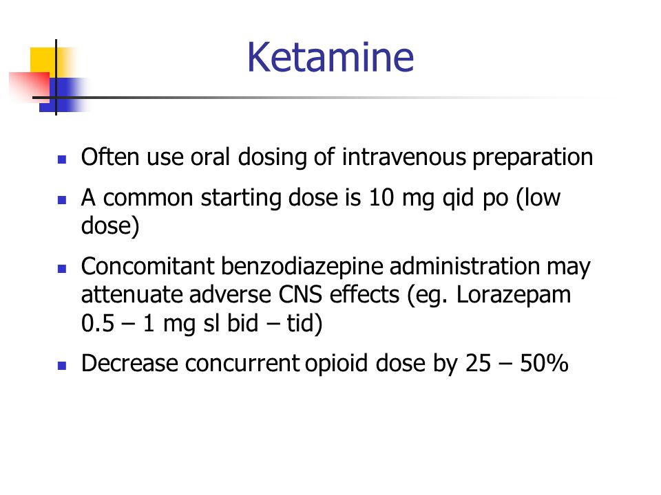 Ketamine Often use oral dosing of intravenous preparation