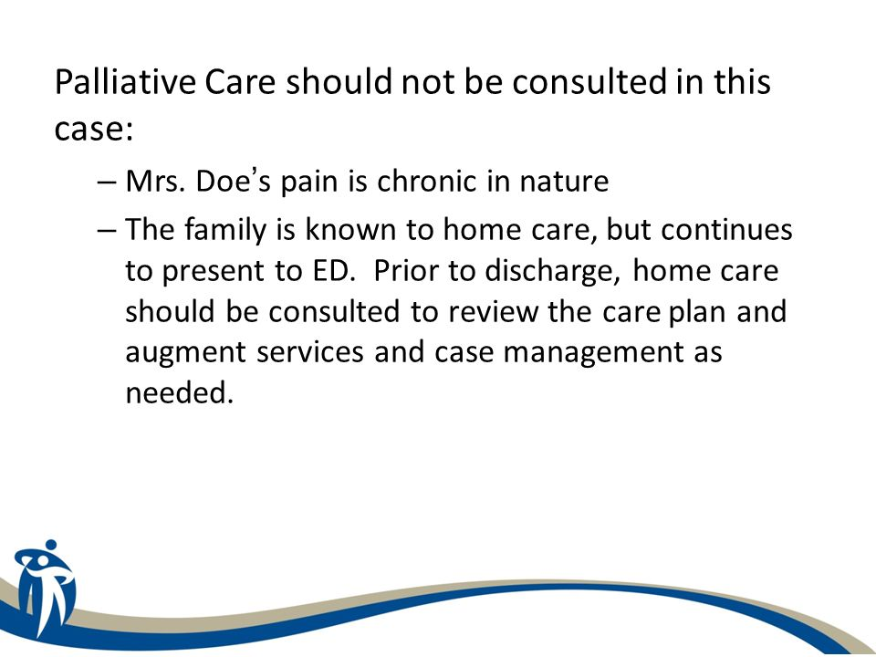 Palliative Care should not be consulted in this case: