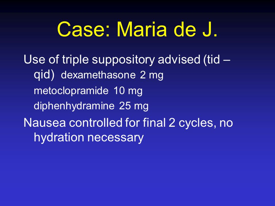 Case: Maria de J. Use of triple suppository advised (tid – qid) dexamethasone 2 mg. metoclopramide 10 mg.