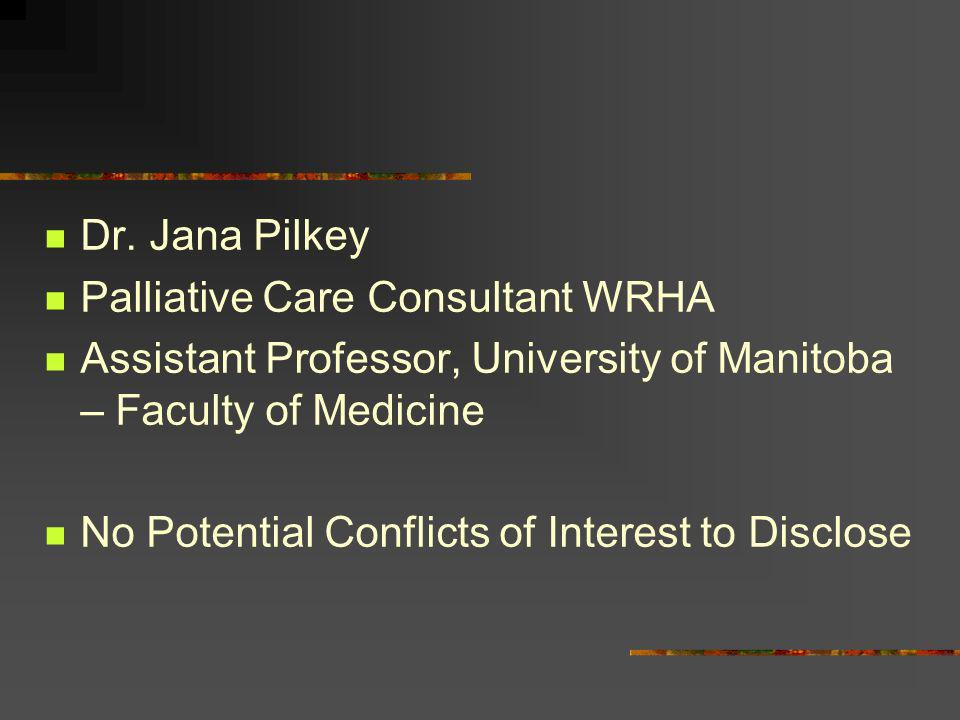 Dr. Jana Pilkey Palliative Care Consultant WRHA. Assistant Professor, University of Manitoba – Faculty of Medicine.