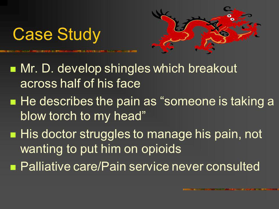 Case Study Mr. D. develop shingles which breakout across half of his face. He describes the pain as someone is taking a blow torch to my head