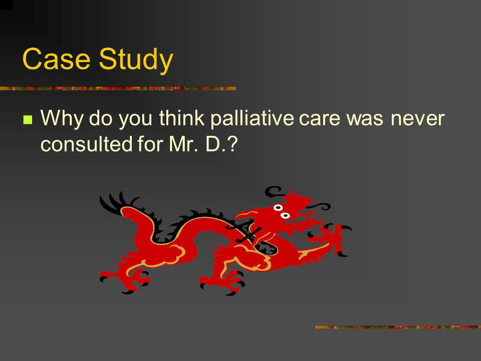 Case Study Why do you think palliative care was never consulted for Mr. D.